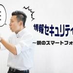 情報セキュリティマン親のスマートフォン編イメージ写真